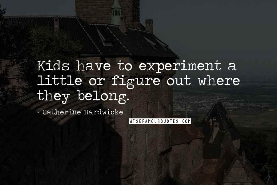 Catherine Hardwicke quotes: Kids have to experiment a little or figure out where they belong.
