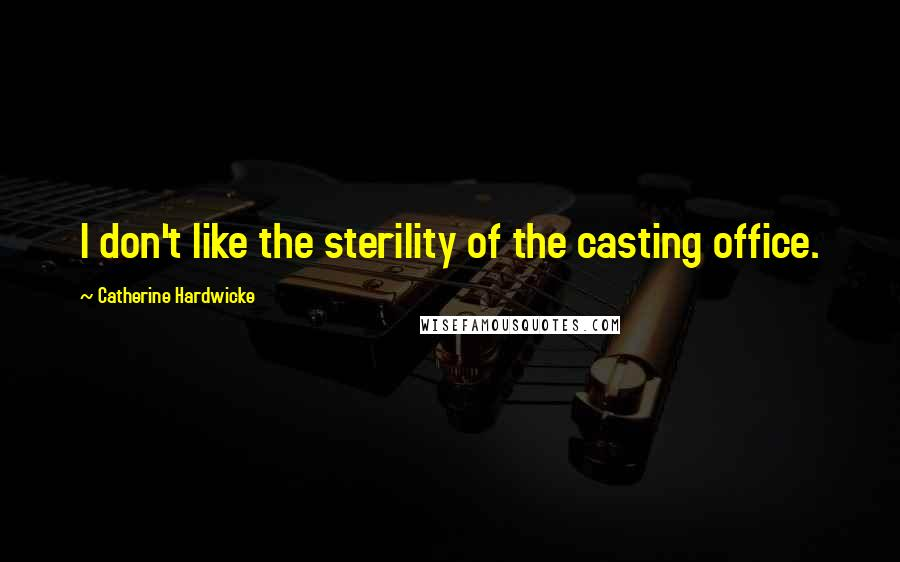 Catherine Hardwicke quotes: I don't like the sterility of the casting office.