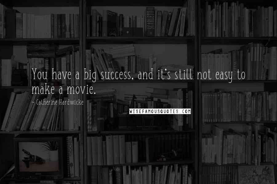 Catherine Hardwicke quotes: You have a big success, and it's still not easy to make a movie.