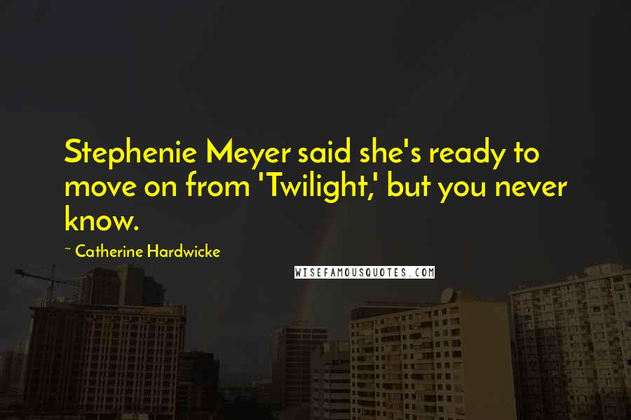 Catherine Hardwicke quotes: Stephenie Meyer said she's ready to move on from 'Twilight,' but you never know.