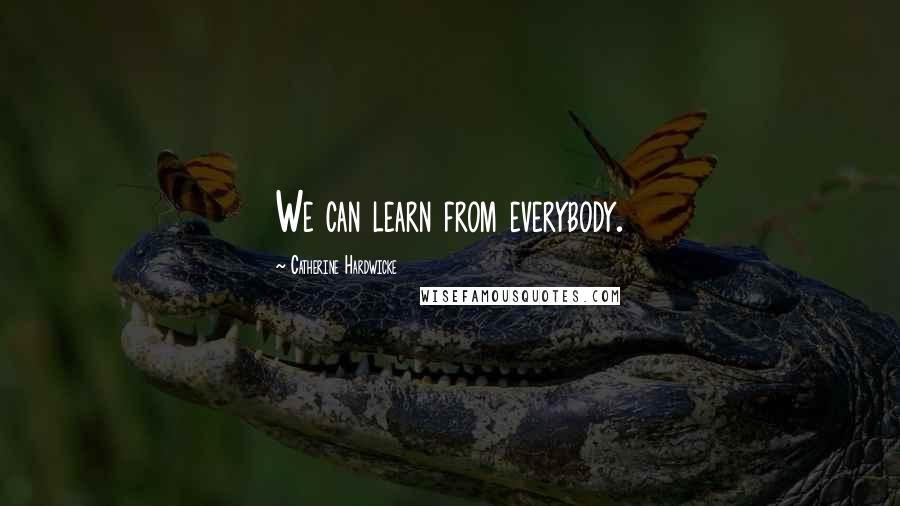 Catherine Hardwicke quotes: We can learn from everybody.