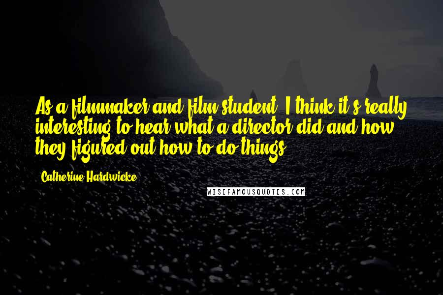 Catherine Hardwicke quotes: As a filmmaker and film student, I think it's really interesting to hear what a director did and how they figured out how to do things.