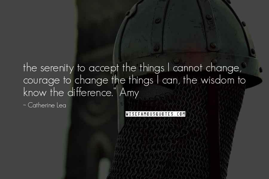 """Catherine Lea quotes: the serenity to accept the things I cannot change, courage to change the things I can, the wisdom to know the difference."""" Amy"""