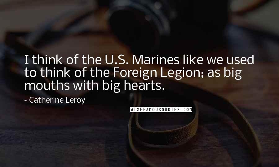 Catherine Leroy quotes: I think of the U.S. Marines like we used to think of the Foreign Legion; as big mouths with big hearts.