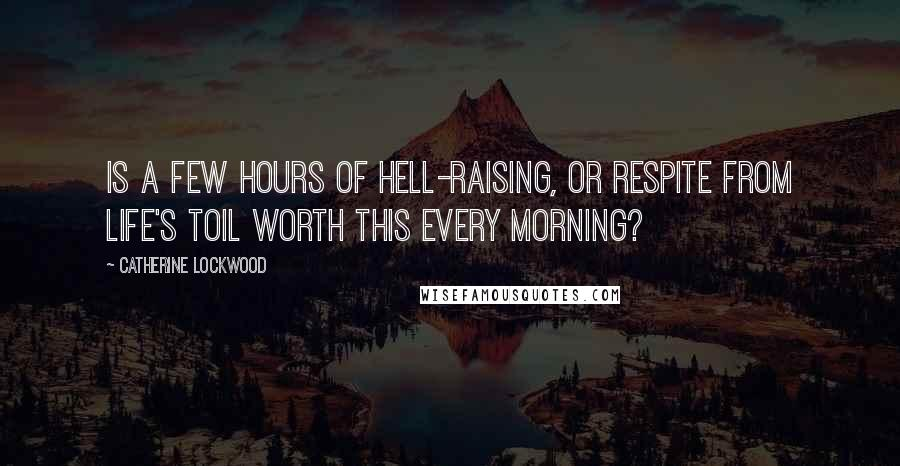 Catherine Lockwood quotes: Is a few hours of hell-raising, or respite from life's toil worth this every morning?