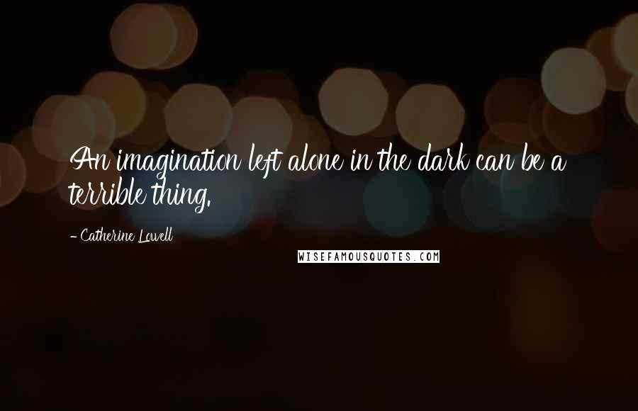 Catherine Lowell quotes: An imagination left alone in the dark can be a terrible thing.