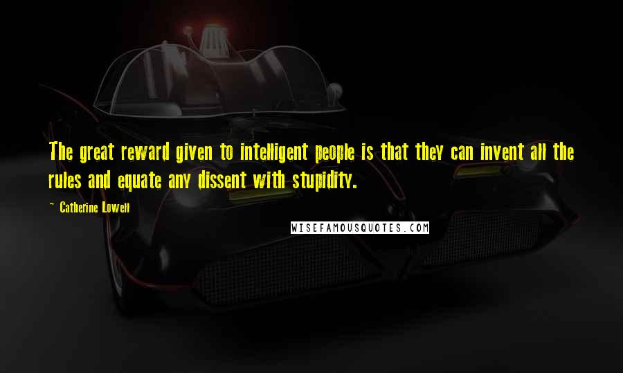 Catherine Lowell quotes: The great reward given to intelligent people is that they can invent all the rules and equate any dissent with stupidity.
