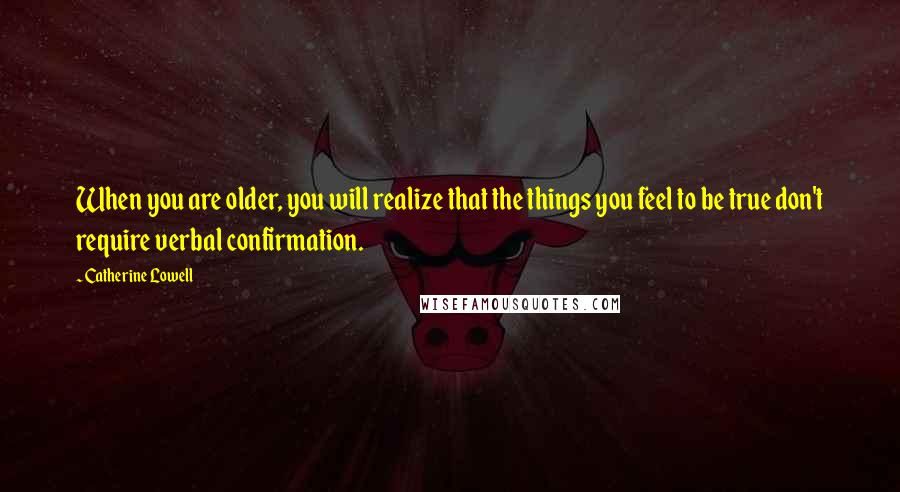 Catherine Lowell quotes: When you are older, you will realize that the things you feel to be true don't require verbal confirmation.