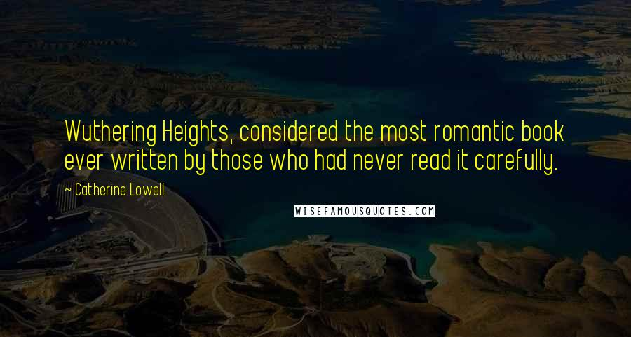 Catherine Lowell quotes: Wuthering Heights, considered the most romantic book ever written by those who had never read it carefully.