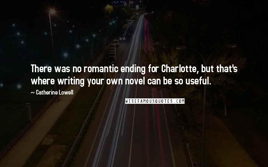Catherine Lowell quotes: There was no romantic ending for Charlotte, but that's where writing your own novel can be so useful.