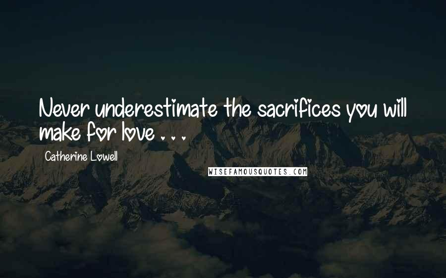 Catherine Lowell quotes: Never underestimate the sacrifices you will make for love . . .