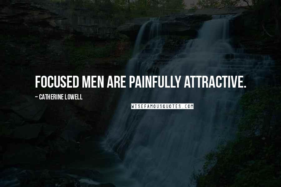 Catherine Lowell quotes: Focused men are painfully attractive.