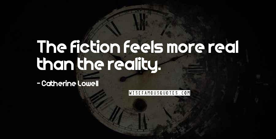 Catherine Lowell quotes: The fiction feels more real than the reality.