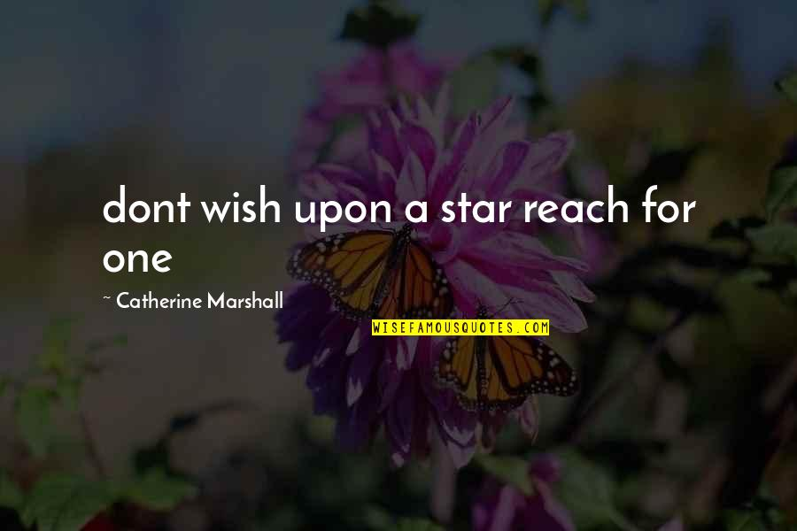 Catherine Marshall Quotes By Catherine Marshall: dont wish upon a star reach for one