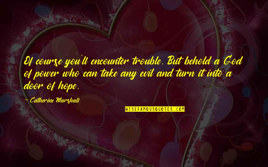 Catherine Marshall Quotes By Catherine Marshall: Of course you'll encounter trouble. But behold a