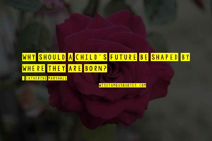 Catherine Marshall Quotes By Catherine Marshall: Why should a child's future be shaped by