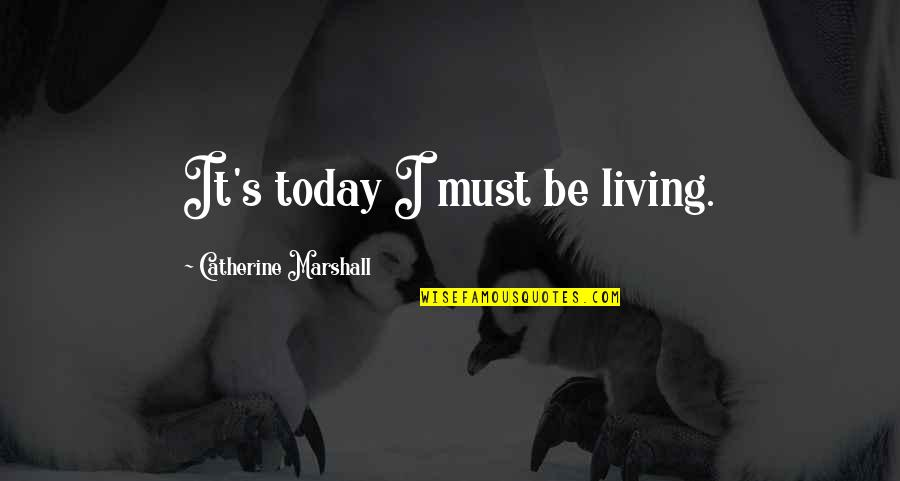 Catherine Marshall Quotes By Catherine Marshall: It's today I must be living.