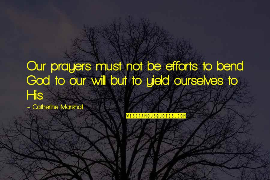 Catherine Marshall Quotes By Catherine Marshall: Our prayers must not be efforts to bend