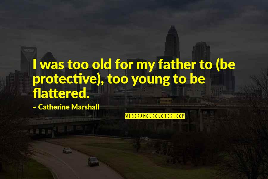 Catherine Marshall Quotes By Catherine Marshall: I was too old for my father to