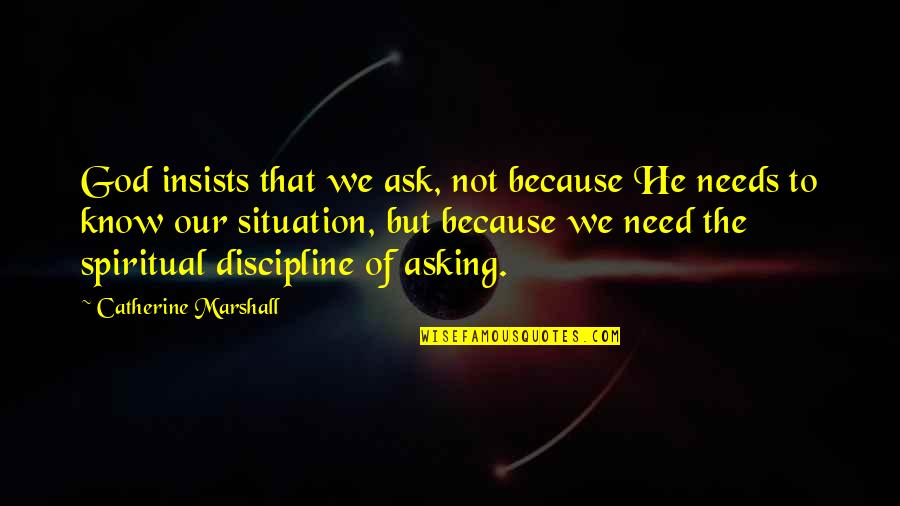Catherine Marshall Quotes By Catherine Marshall: God insists that we ask, not because He