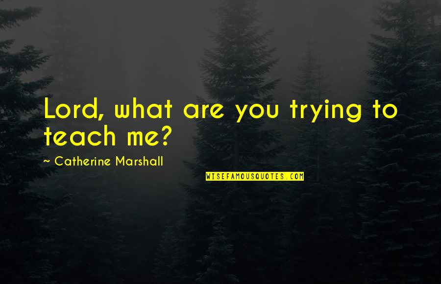 Catherine Marshall Quotes By Catherine Marshall: Lord, what are you trying to teach me?