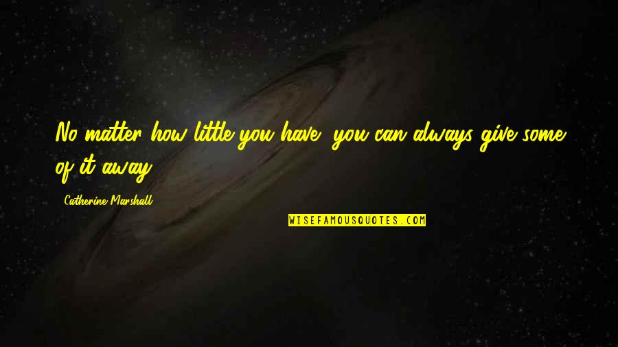 Catherine Marshall Quotes By Catherine Marshall: No matter how little you have, you can