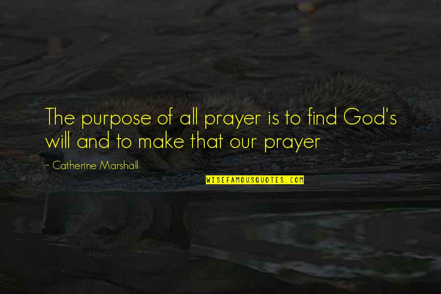 Catherine Marshall Quotes By Catherine Marshall: The purpose of all prayer is to find