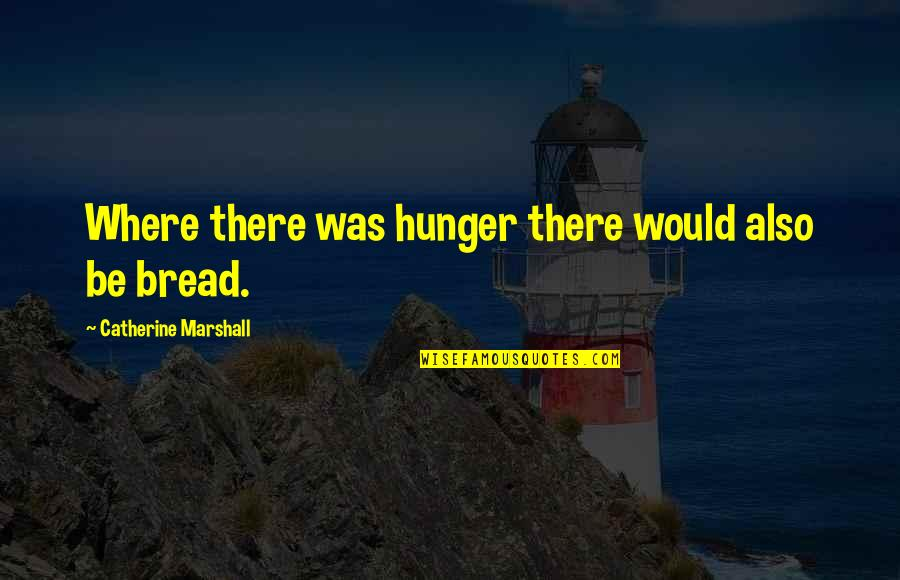 Catherine Marshall Quotes By Catherine Marshall: Where there was hunger there would also be