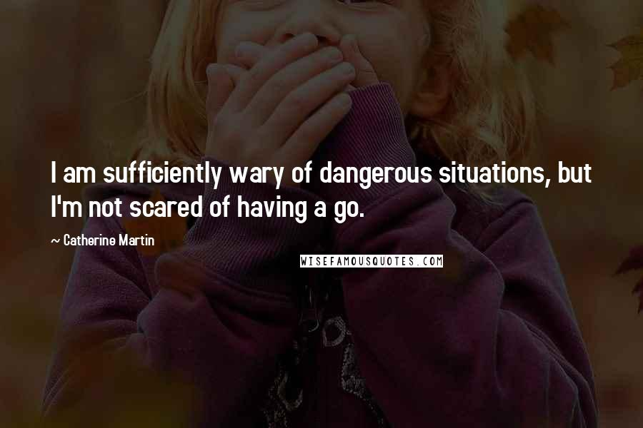 Catherine Martin quotes: I am sufficiently wary of dangerous situations, but I'm not scared of having a go.