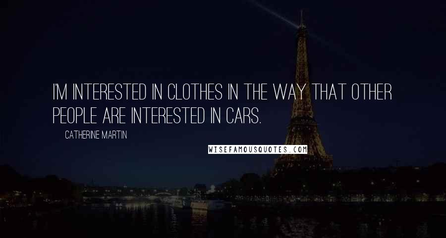 Catherine Martin quotes: I'm interested in clothes in the way that other people are interested in cars.