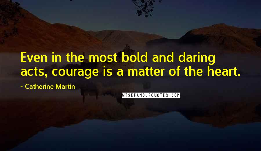 Catherine Martin quotes: Even in the most bold and daring acts, courage is a matter of the heart.