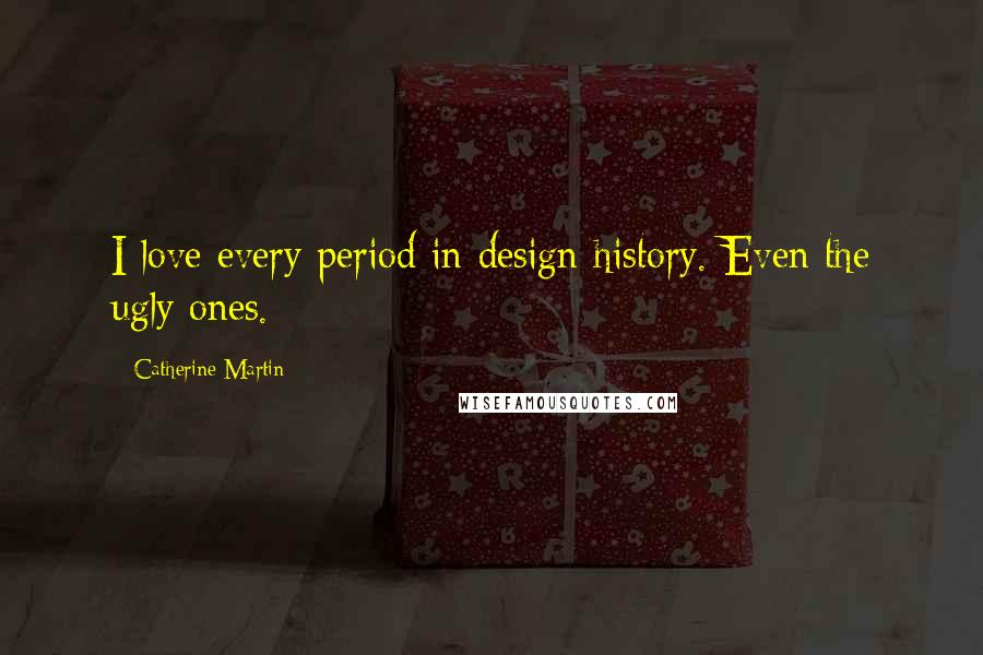 Catherine Martin quotes: I love every period in design history. Even the ugly ones.