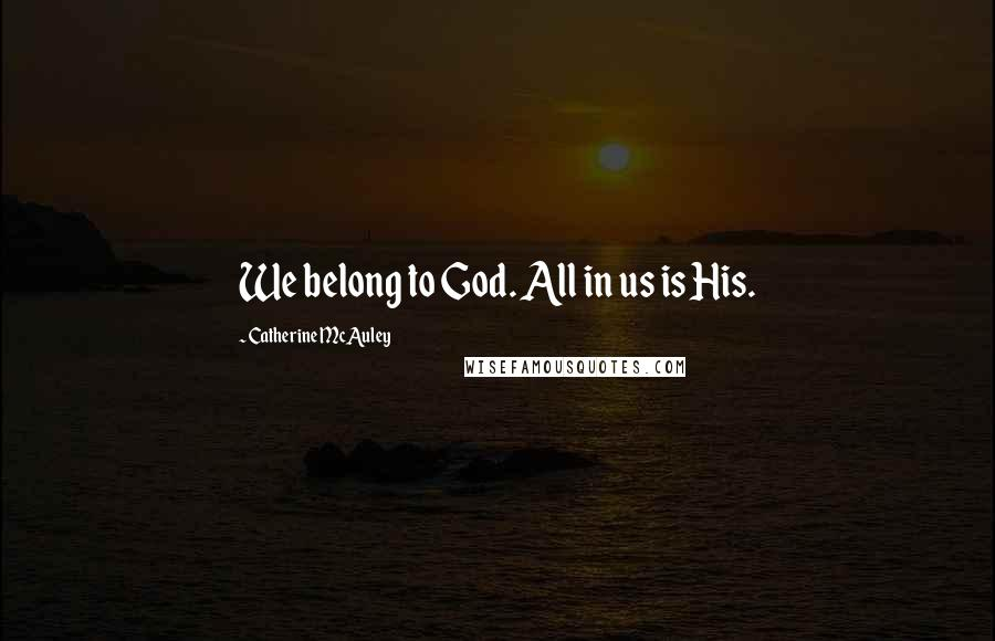 Catherine McAuley quotes: We belong to God. All in us is His.