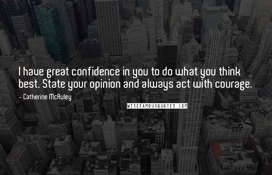 Catherine McAuley quotes: I have great confidence in you to do what you think best. State your opinion and always act with courage.