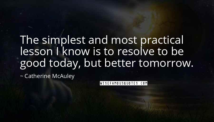 Catherine McAuley quotes: The simplest and most practical lesson I know is to resolve to be good today, but better tomorrow.