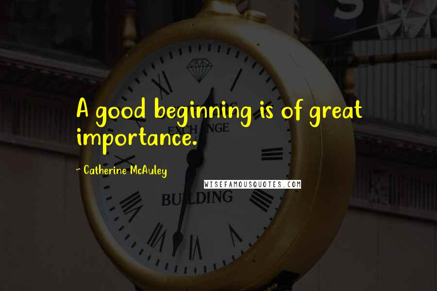 Catherine McAuley quotes: A good beginning is of great importance.