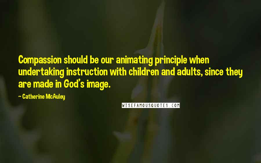 Catherine McAuley quotes: Compassion should be our animating principle when undertaking instruction with children and adults, since they are made in God's image.