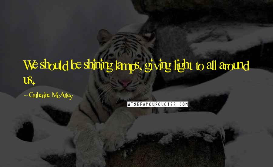 Catherine McAuley quotes: We should be shining lamps, giving light to all around us.