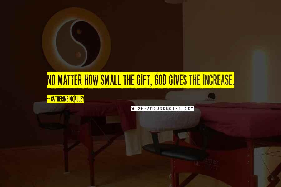 Catherine McAuley quotes: No matter how small the gift, God gives the increase.