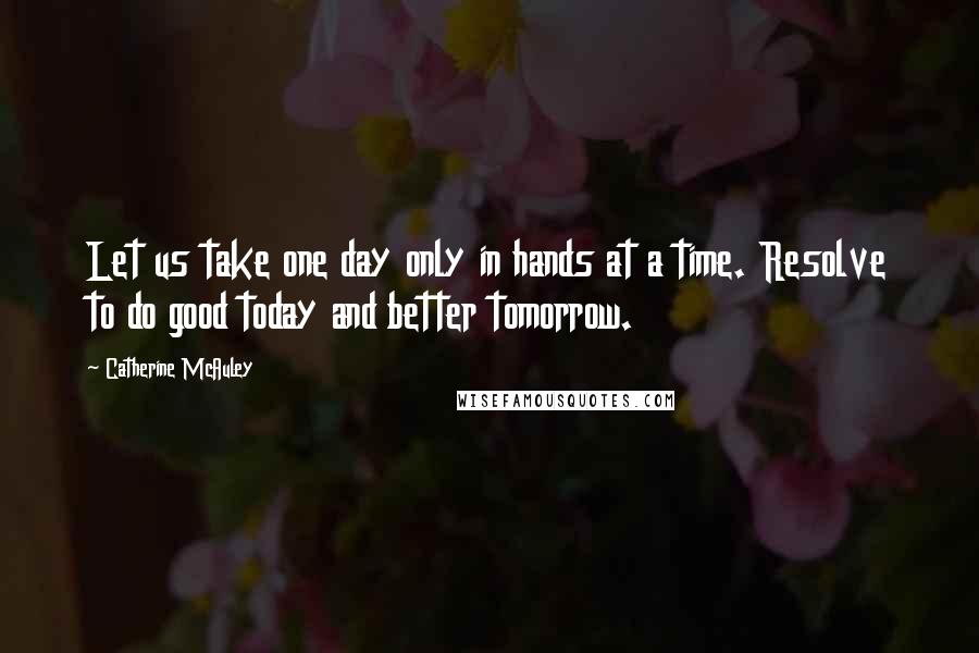 Catherine McAuley quotes: Let us take one day only in hands at a time. Resolve to do good today and better tomorrow.