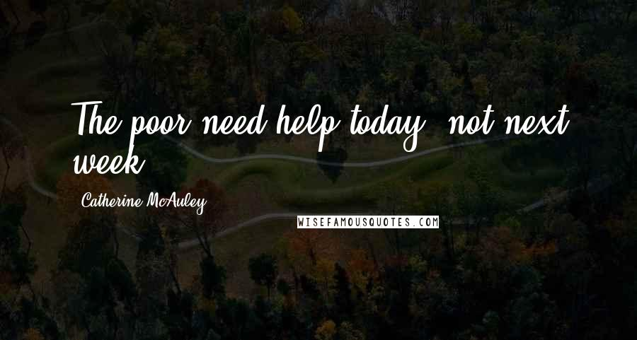 Catherine McAuley quotes: The poor need help today, not next week.