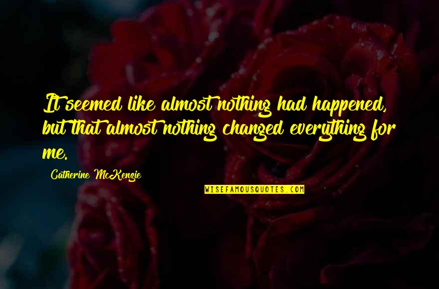 Catherine Mckenzie Quotes By Catherine McKenzie: It seemed like almost nothing had happened, but