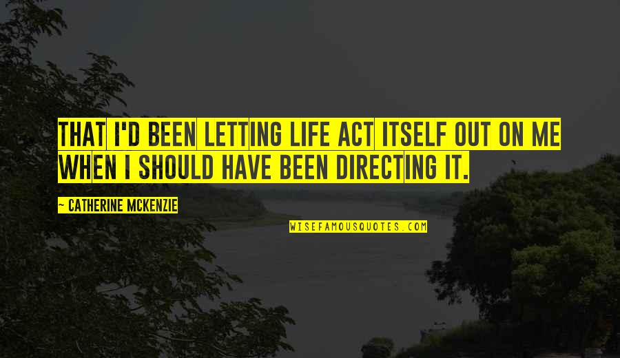 Catherine Mckenzie Quotes By Catherine McKenzie: That I'd been letting life act itself out