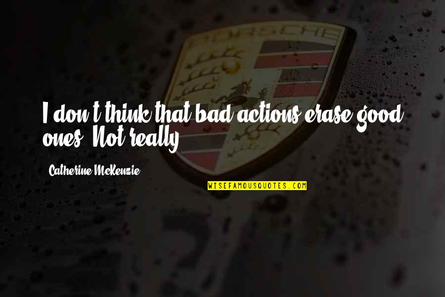 Catherine Mckenzie Quotes By Catherine McKenzie: I don't think that bad actions erase good