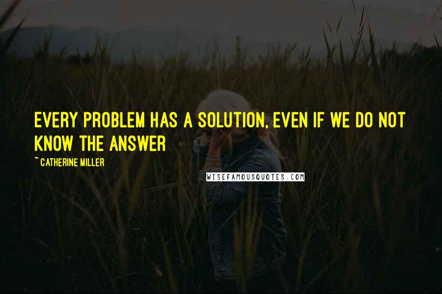 Catherine Miller quotes: Every problem has a solution, even if we do not know the answer