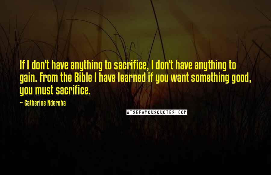 Catherine Ndereba quotes: If I don't have anything to sacrifice, I don't have anything to gain. From the Bible I have learned if you want something good, you must sacrifice.