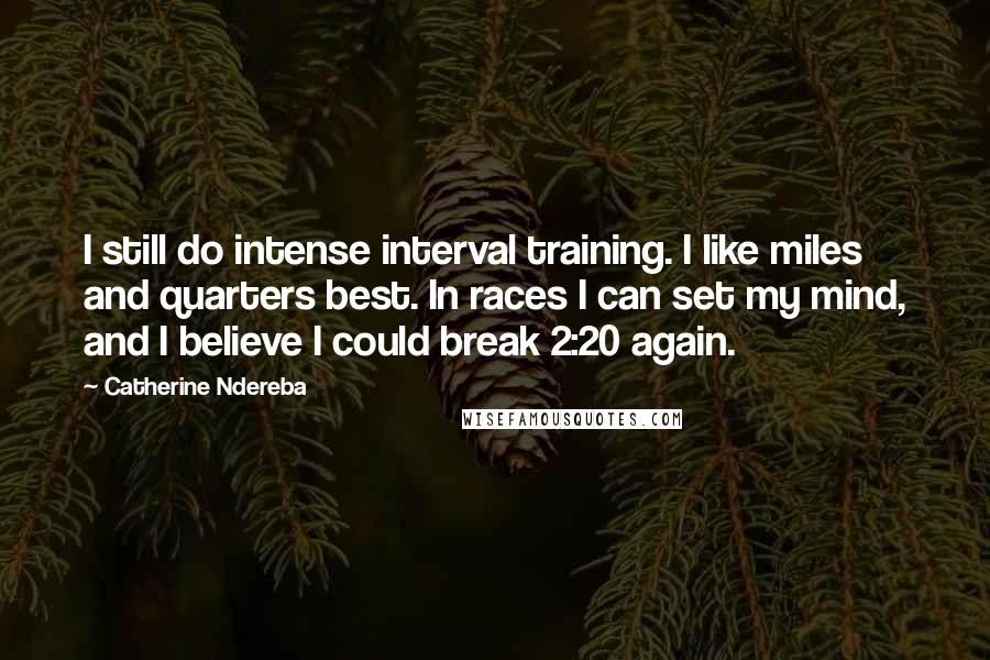 Catherine Ndereba quotes: I still do intense interval training. I like miles and quarters best. In races I can set my mind, and I believe I could break 2:20 again.