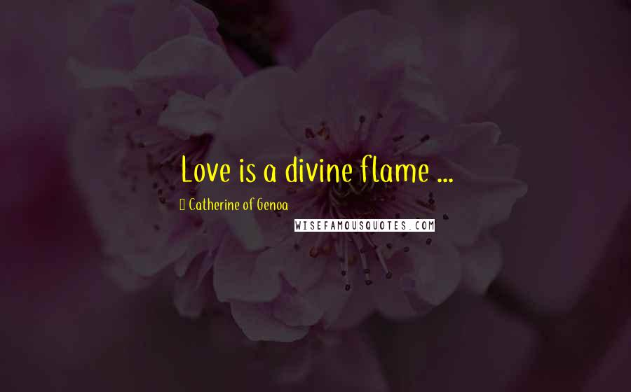 Catherine Of Genoa quotes: Love is a divine flame ...