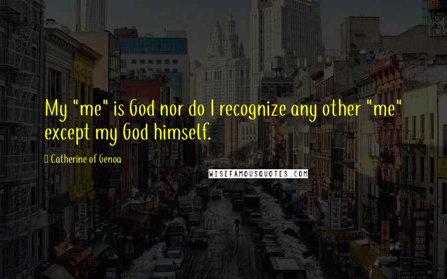 "Catherine Of Genoa quotes: My ""me"" is God nor do I recognize any other ""me"" except my God himself."