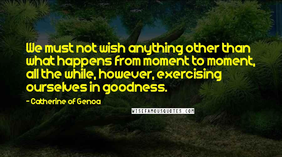 Catherine Of Genoa quotes: We must not wish anything other than what happens from moment to moment, all the while, however, exercising ourselves in goodness.